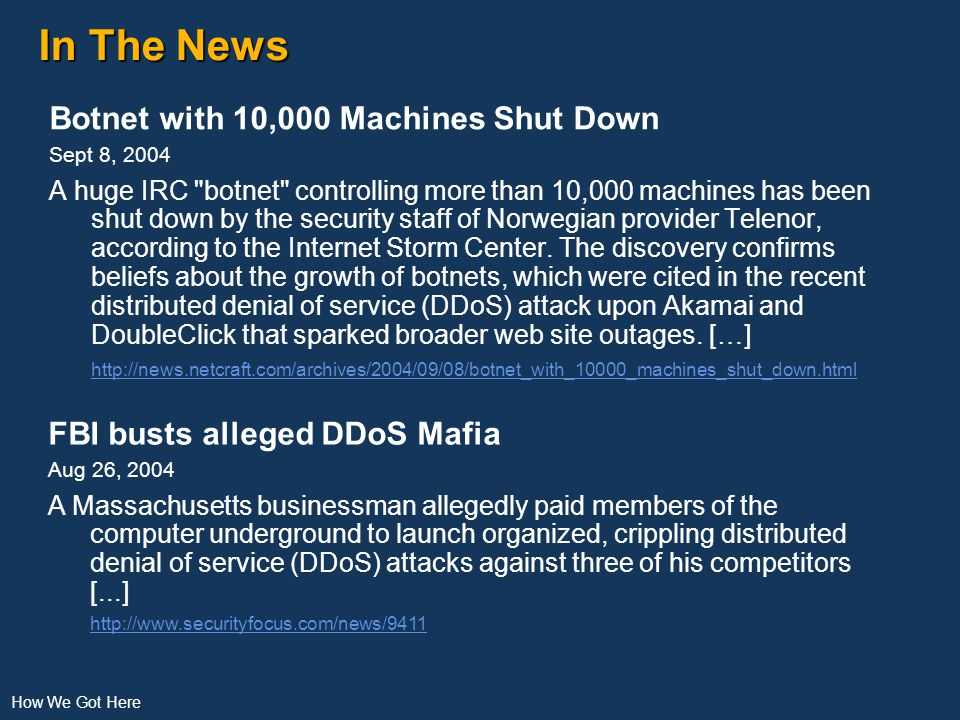 In The News Botnet with 10,000 Machines Shut Down Sept 8, 2004 A huge IRC botnet controlling more than 10,000 machines has been shut down by the security staff of Norwegian provider Telenor, according to the Internet Storm Center.