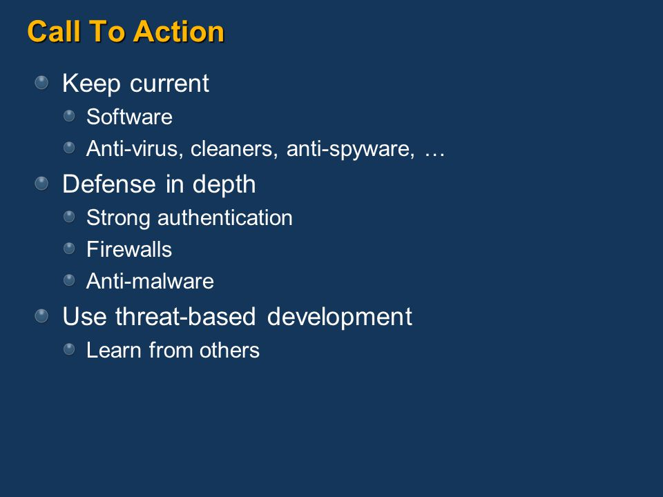 Call To Action Keep current Software Anti-virus, cleaners, anti-spyware, … Defense in depth Strong authentication Firewalls Anti-malware Use threat-based development Learn from others