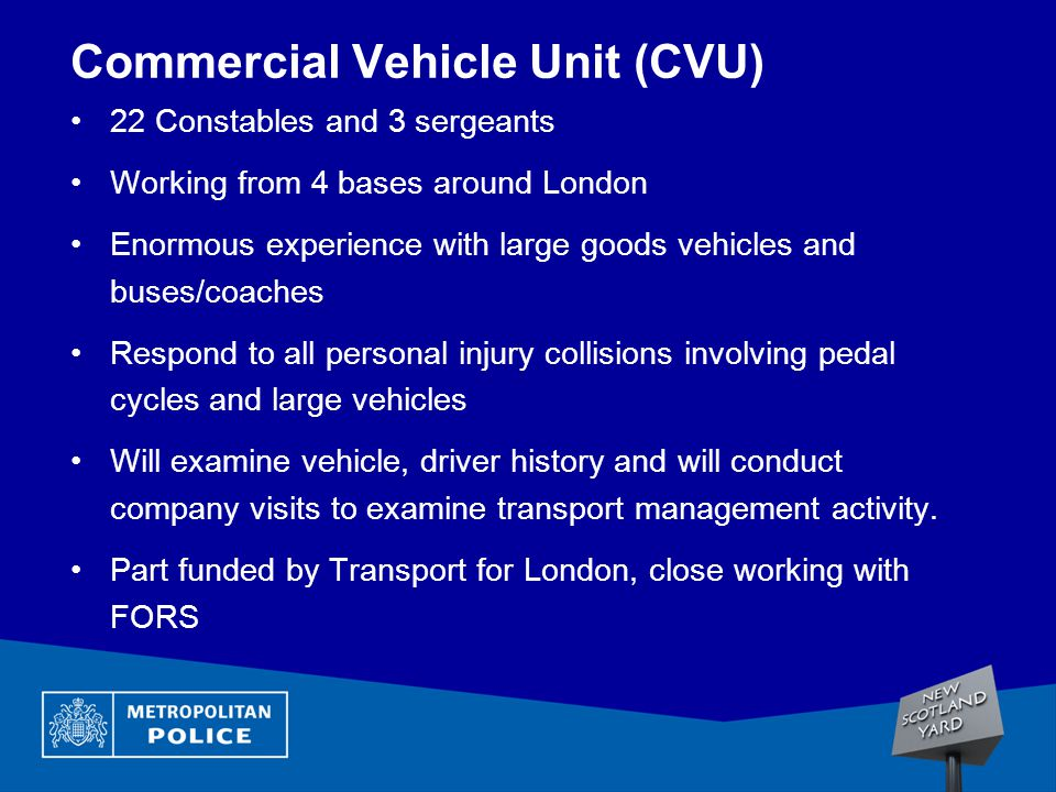 Commercial Vehicle Unit (CVU) 22 Constables and 3 sergeants Working from 4 bases around London Enormous experience with large goods vehicles and buses/coaches Respond to all personal injury collisions involving pedal cycles and large vehicles Will examine vehicle, driver history and will conduct company visits to examine transport management activity.