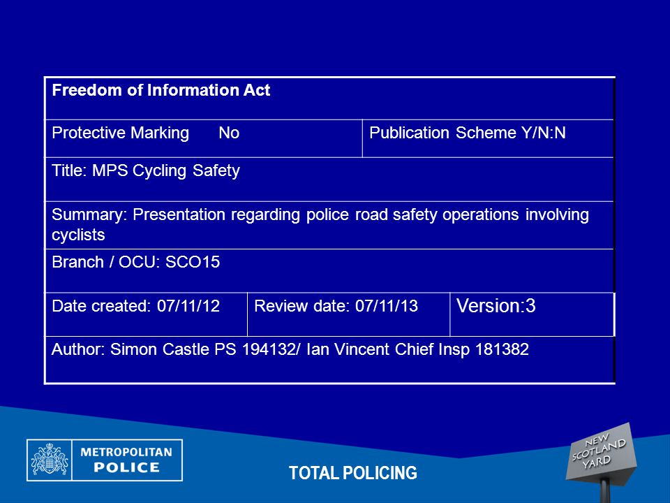 Freedom of Information Act Protective Marking NoPublication Scheme Y/N:N Title: MPS Cycling Safety Summary: Presentation regarding police road safety operations involving cyclists Branch / OCU: SCO15 Date created: 07/11/12Review date: 07/11/13 Version:3 Author: Simon Castle PS 194132/ Ian Vincent Chief Insp 181382 TOTAL POLICING