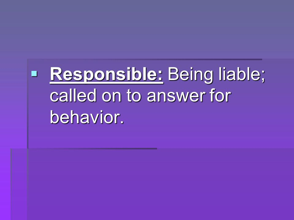  Responsible: Being liable; called on to answer for behavior.