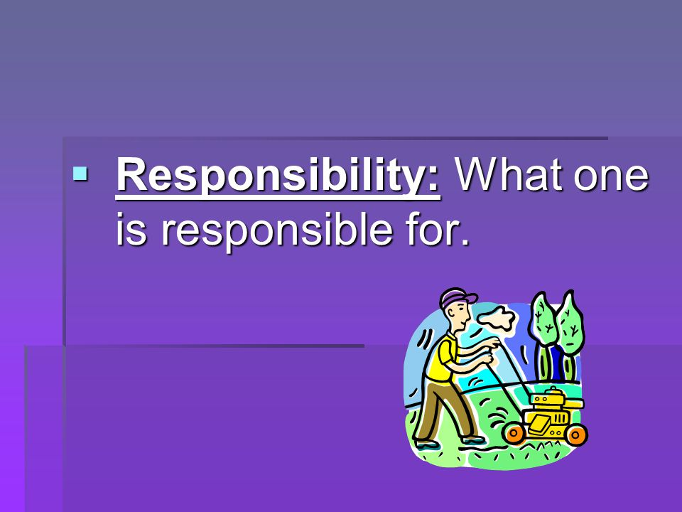  Responsibility: What one is responsible for.