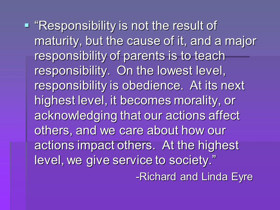  Responsibility is not the result of maturity, but the cause of it, and a major responsibility of parents is to teach responsibility.