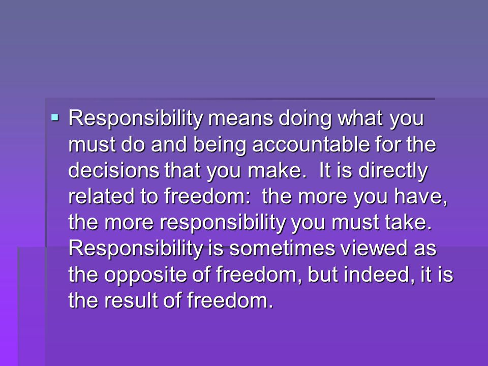  Responsibility means doing what you must do and being accountable for the decisions that you make.