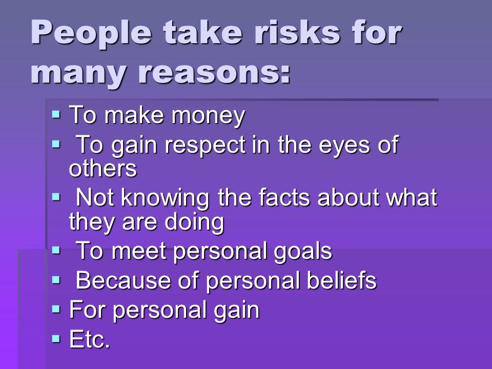 People take risks for many reasons:  To make money  To gain respect in the eyes of others  Not knowing the facts about what they are doing  To meet personal goals  Because of personal beliefs  For personal gain  Etc.