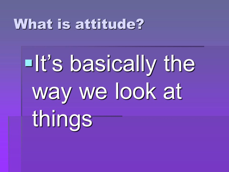 What is attitude  It's basically the way we look at things