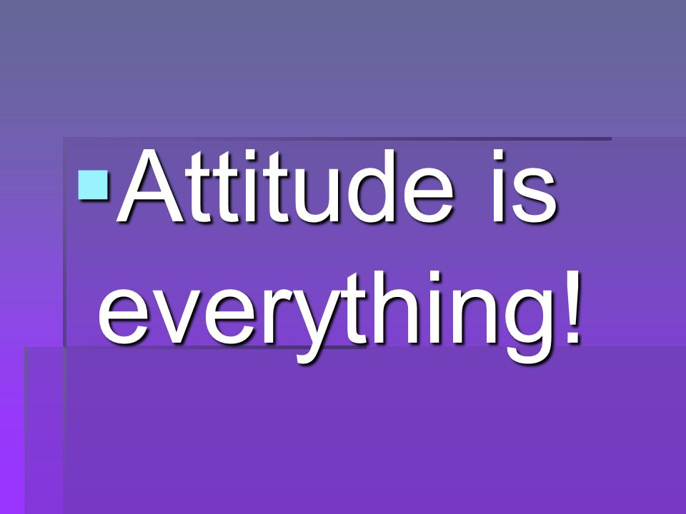  Attitude is everything!