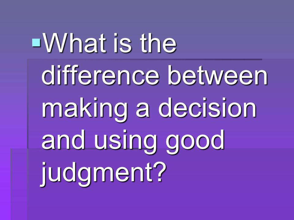  What is the difference between making a decision and using good judgment