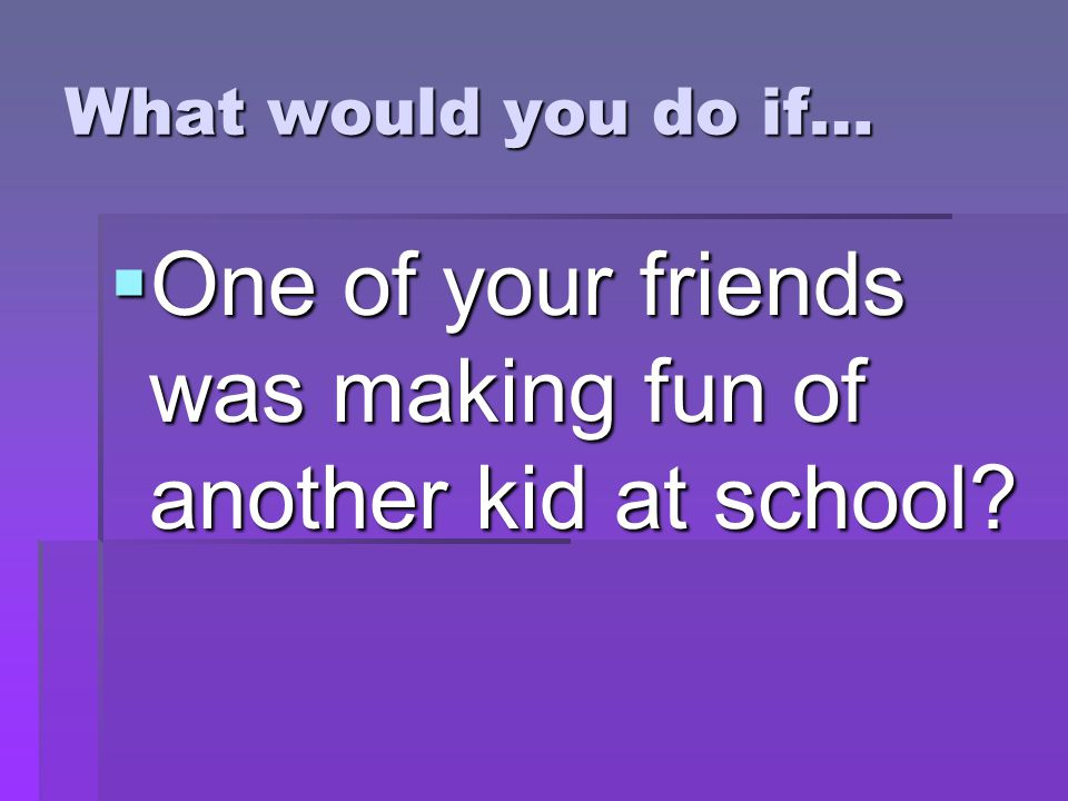 What would you do if…  One of your friends was making fun of another kid at school