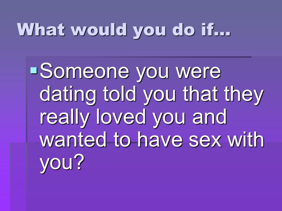 What would you do if…  Someone you were dating told you that they really loved you and wanted to have sex with you