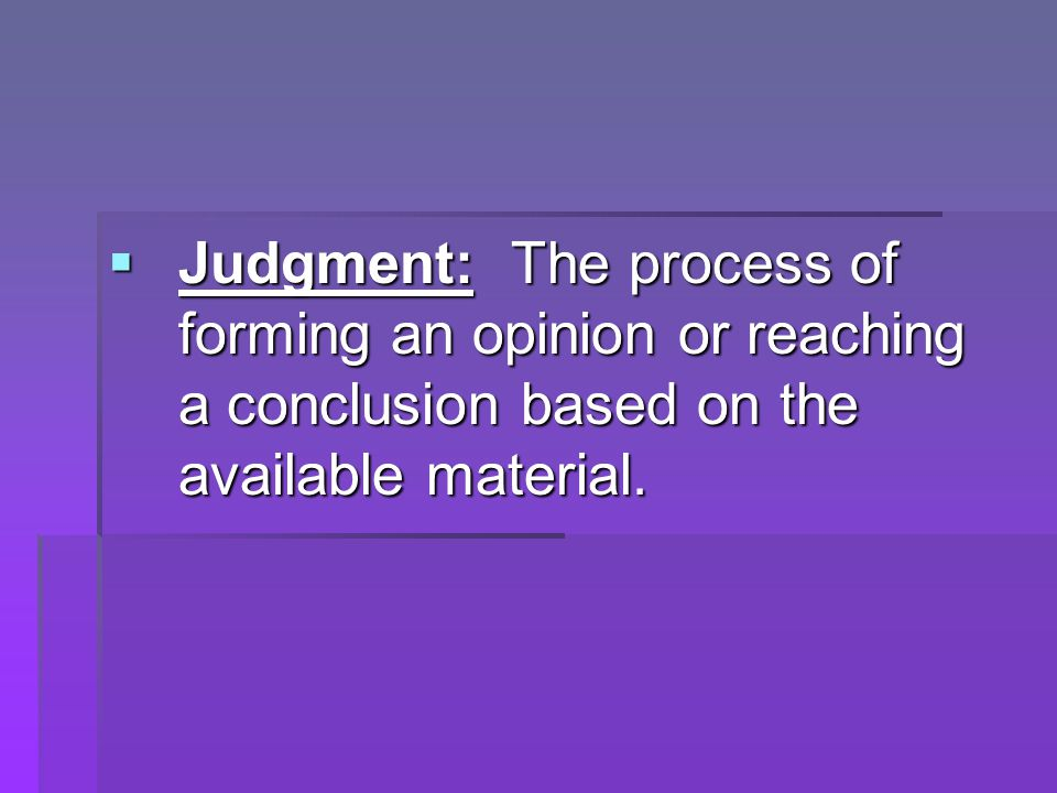  Judgment: The process of forming an opinion or reaching a conclusion based on the available material.