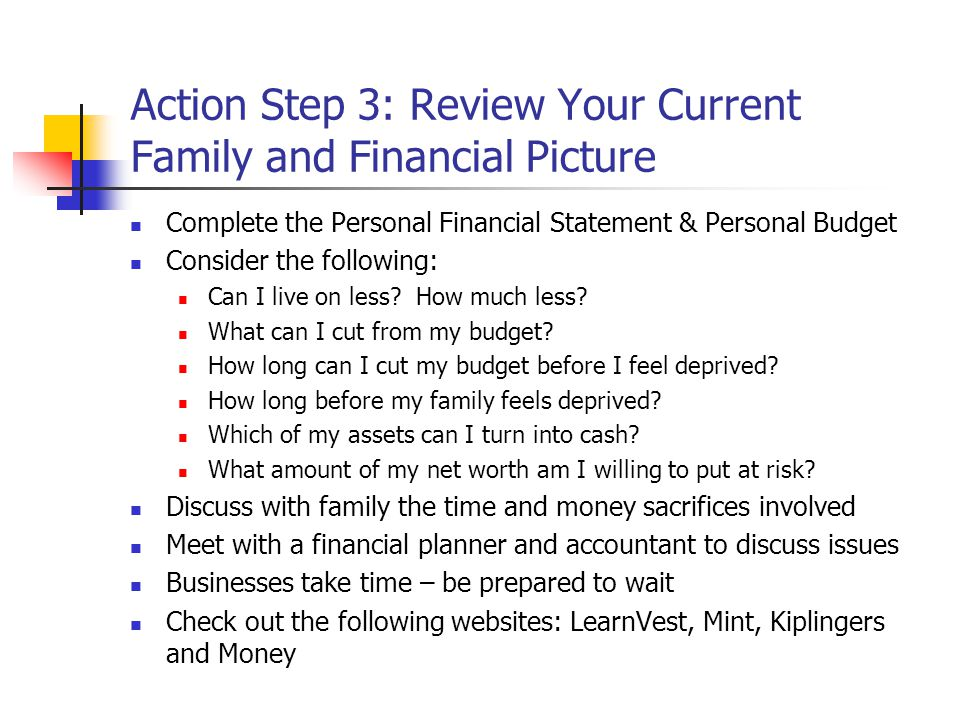 Action Step 3: Review Your Current Family and Financial Picture Complete the Personal Financial Statement & Personal Budget Consider the following: Can I live on less.