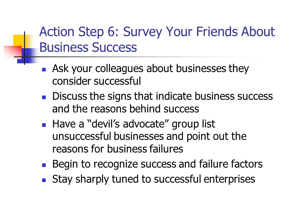Action Step 6: Survey Your Friends About Business Success Ask your colleagues about businesses they consider successful Discuss the signs that indicate business success and the reasons behind success Have a devil's advocate group list unsuccessful businesses and point out the reasons for business failures Begin to recognize success and failure factors Stay sharply tuned to successful enterprises