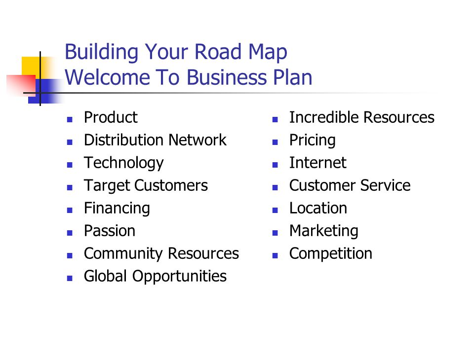 Building Your Road Map Welcome To Business Plan Product Distribution Network Technology Target Customers Financing Passion Community Resources Global Opportunities Incredible Resources Pricing Internet Customer Service Location Marketing Competition
