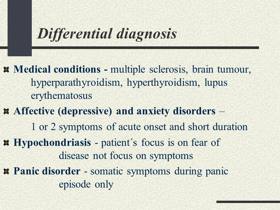 Differential diagnosis Medical conditions - multiple sclerosis, brain tumour, hyperparathyroidism, hyperthyroidism, lupus erythematosus Affective (depressive) and anxiety disorders – 1 or 2 symptoms of acute onset and short duration Hypochondriasis - patient´s focus is on fear of disease not focus on symptoms Panic disorder - somatic symptoms during panic episode only