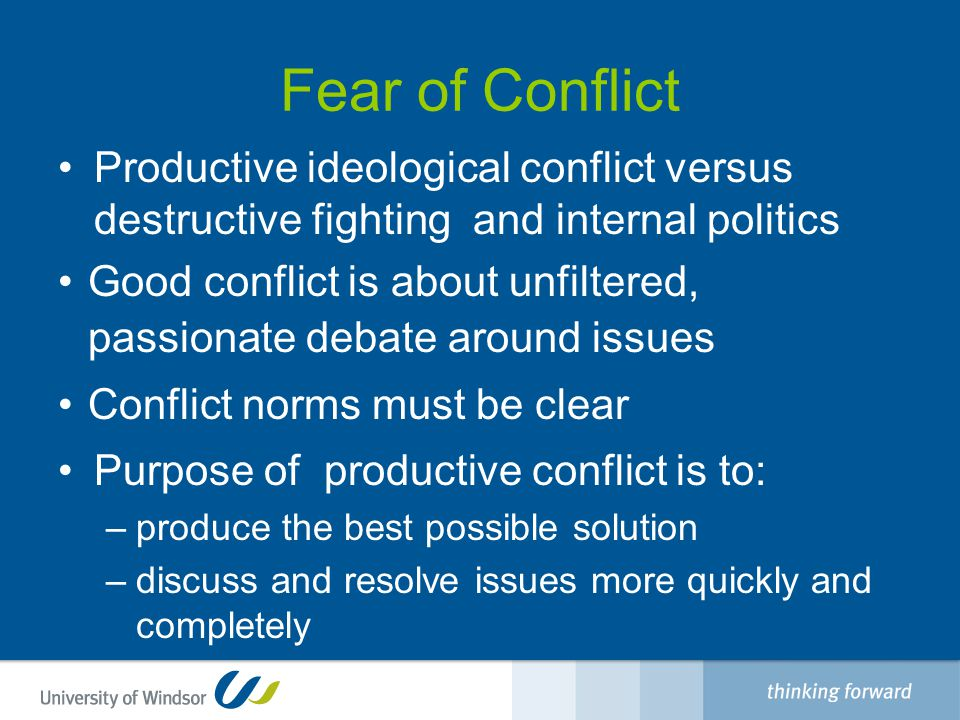 Fear of Conflict Productive ideological conflict versus destructive fighting and internal politics Good conflict is about unfiltered, passionate debate around issues Conflict norms must be clear Purpose of productive conflict is to: –produce the best possible solution –discuss and resolve issues more quickly and completely