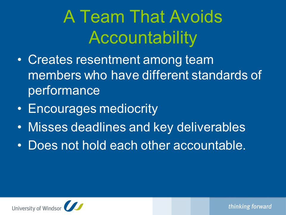 A Team That Avoids Accountability Creates resentment among team members who have different standards of performance Encourages mediocrity Misses deadlines and key deliverables Does not hold each other accountable.