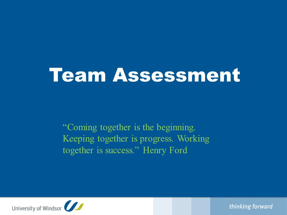 Team Assessment Coming together is the beginning.