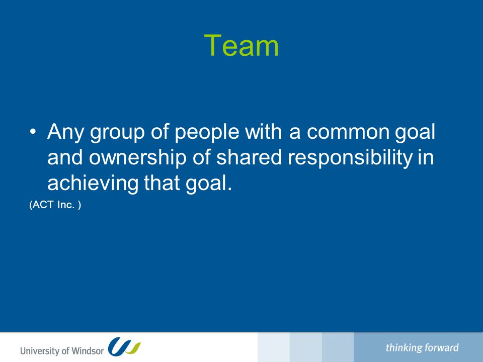 Team Any group of people with a common goal and ownership of shared responsibility in achieving that goal.