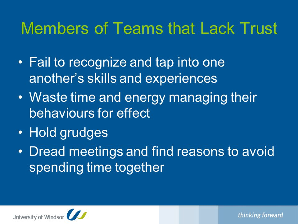 Members of Teams that Lack Trust Fail to recognize and tap into one another's skills and experiences Waste time and energy managing their behaviours for effect Hold grudges Dread meetings and find reasons to avoid spending time together