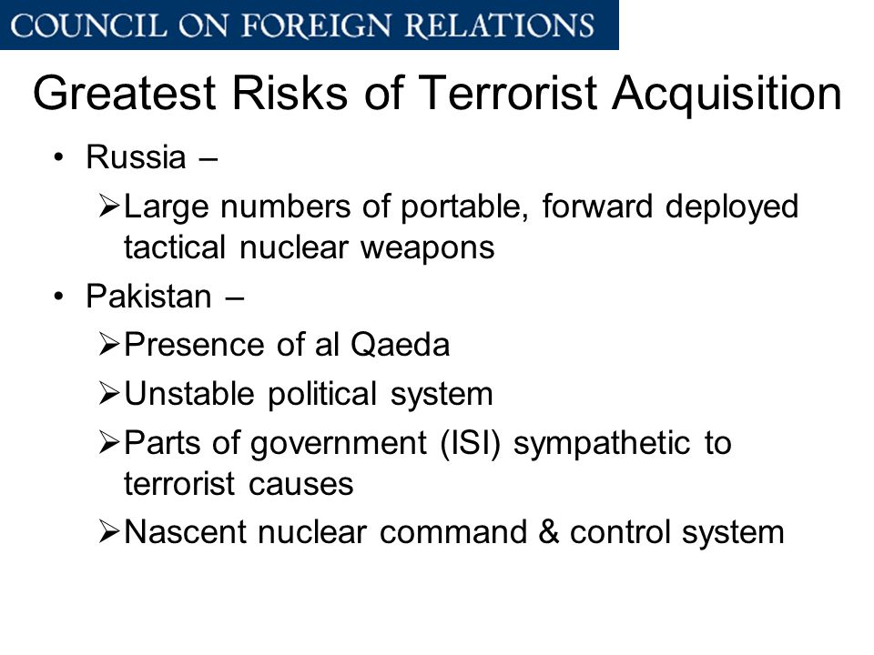 Greatest Risks of Terrorist Acquisition Russia –  Large numbers of portable, forward deployed tactical nuclear weapons Pakistan –  Presence of al Qaeda  Unstable political system  Parts of government (ISI) sympathetic to terrorist causes  Nascent nuclear command & control system