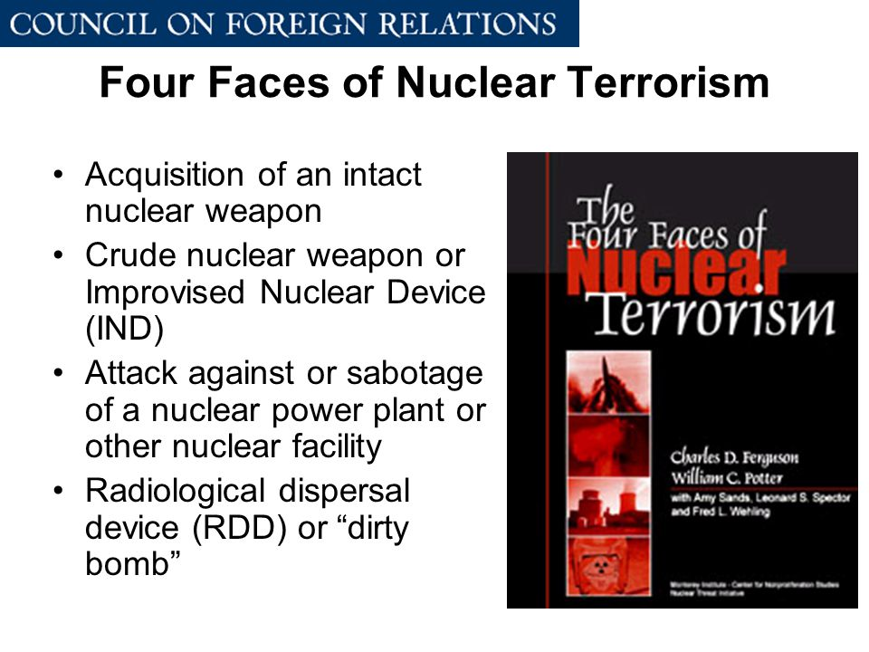 Four Faces of Nuclear Terrorism Acquisition of an intact nuclear weapon Crude nuclear weapon or Improvised Nuclear Device (IND) Attack against or sabotage of a nuclear power plant or other nuclear facility Radiological dispersal device (RDD) or dirty bomb