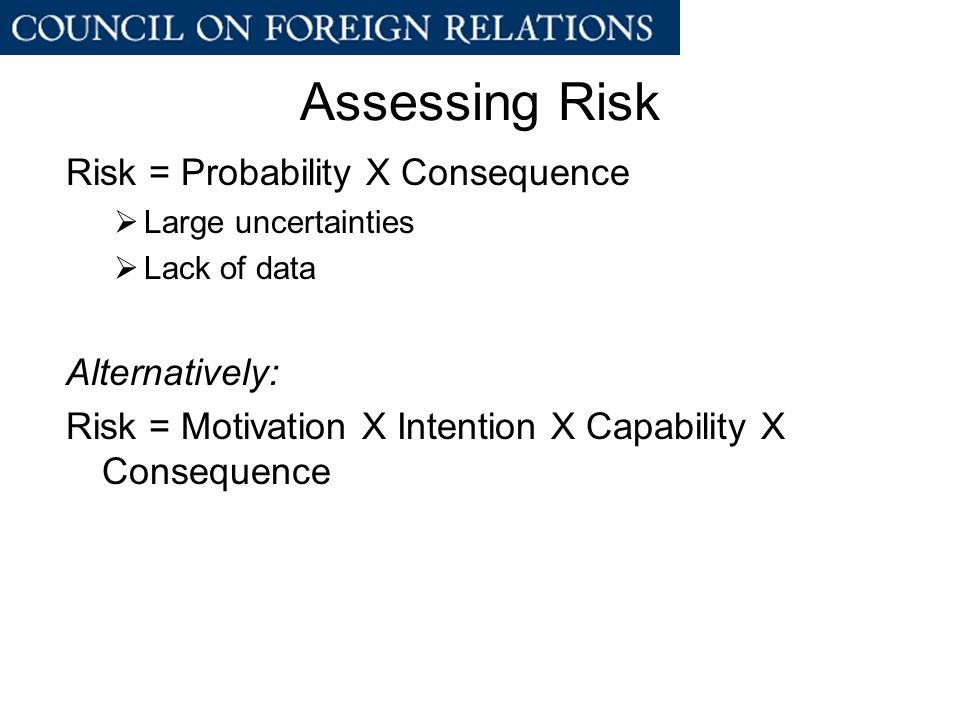 Assessing Risk Risk = Probability X Consequence  Large uncertainties  Lack of data Alternatively: Risk = Motivation X Intention X Capability X Consequence