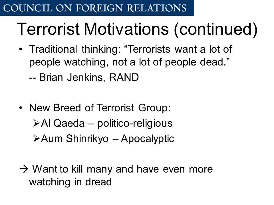 Terrorist Motivations (continued) Traditional thinking: Terrorists want a lot of people watching, not a lot of people dead. -- Brian Jenkins, RAND New Breed of Terrorist Group:  Al Qaeda – politico-religious  Aum Shinrikyo – Apocalyptic  Want to kill many and have even more watching in dread