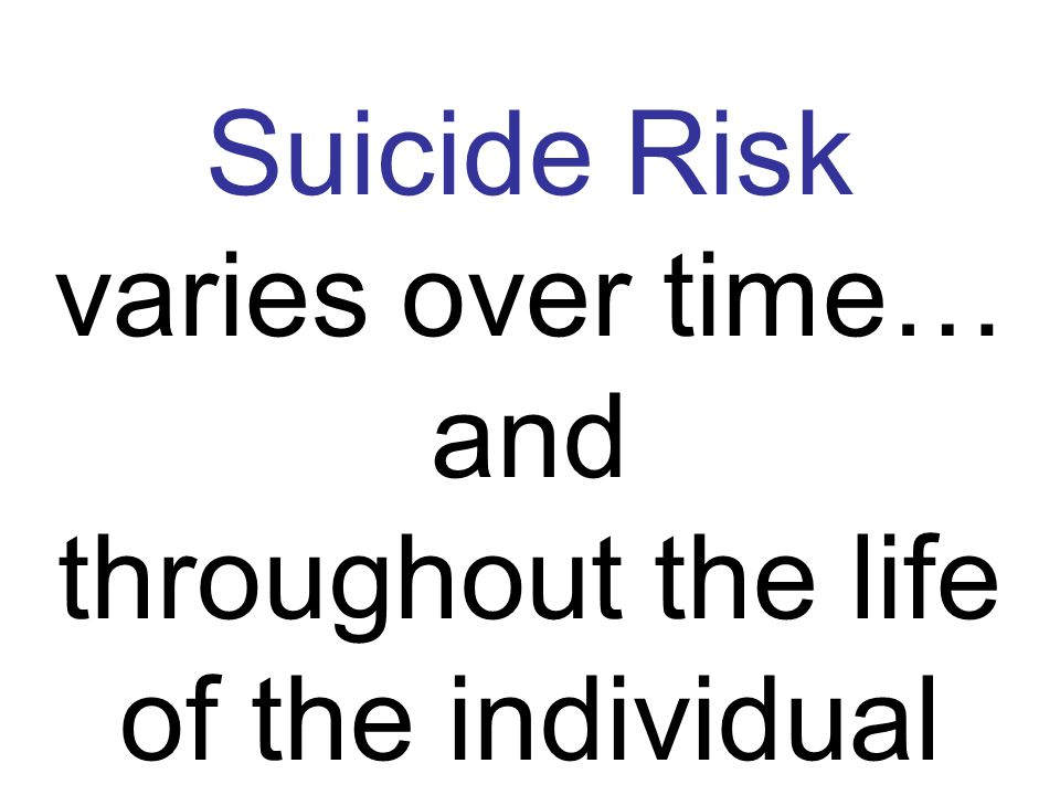 Suicide Risk varies over time… and throughout the life of the individual