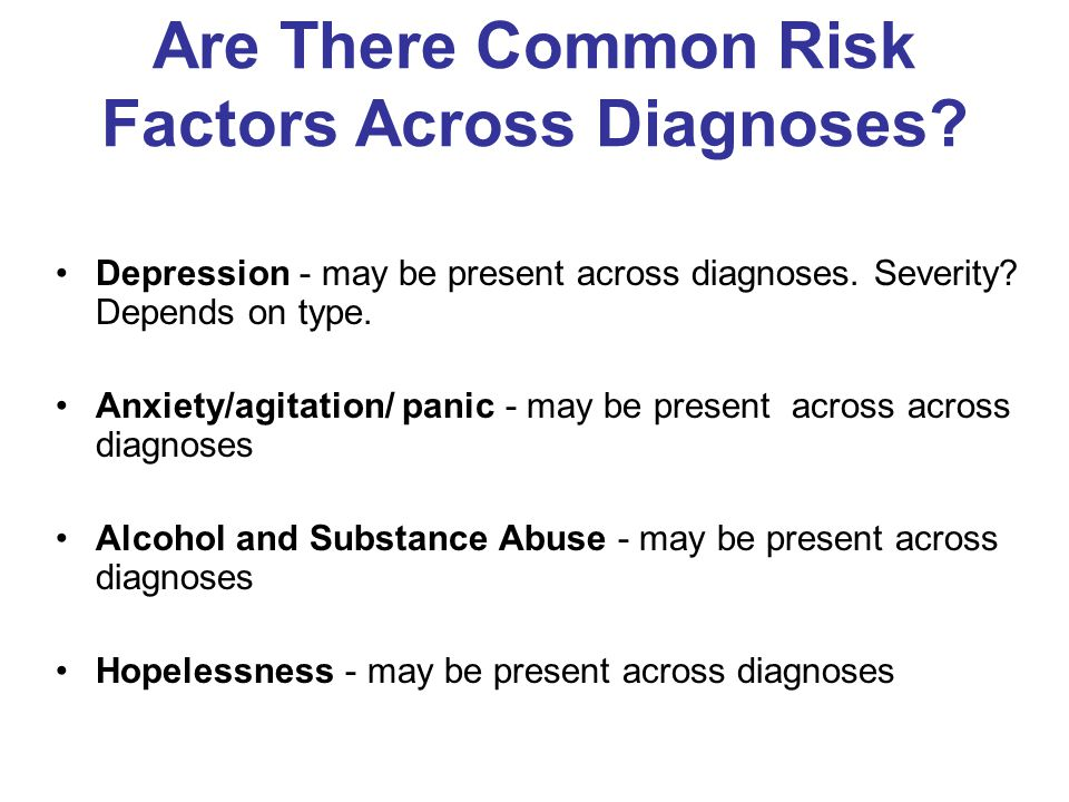 Are There Common Risk Factors Across Diagnoses.Depression - may be present across diagnoses.