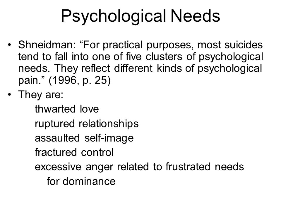 Psychological Needs Shneidman: For practical purposes, most suicides tend to fall into one of five clusters of psychological needs.