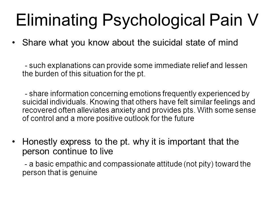 Eliminating Psychological Pain V Share what you know about the suicidal state of mind - such explanations can provide some immediate relief and lessen the burden of this situation for the pt.