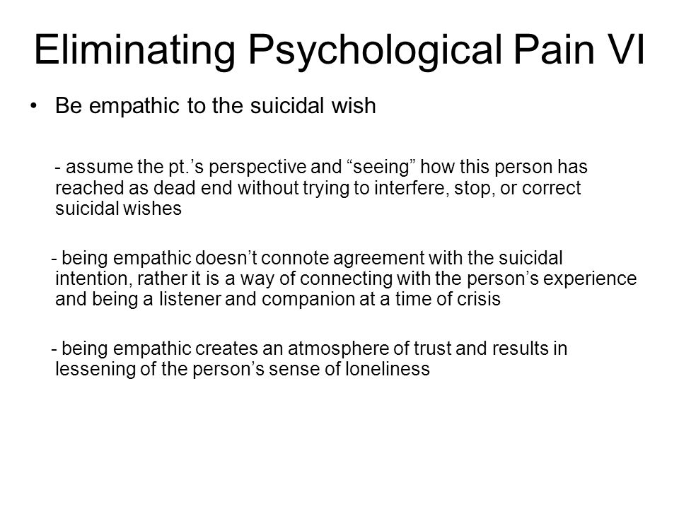 Eliminating Psychological Pain VI Be empathic to the suicidal wish - assume the pt.'s perspective and seeing how this person has reached as dead end without trying to interfere, stop, or correct suicidal wishes - being empathic doesn't connote agreement with the suicidal intention, rather it is a way of connecting with the person's experience and being a listener and companion at a time of crisis - being empathic creates an atmosphere of trust and results in lessening of the person's sense of loneliness