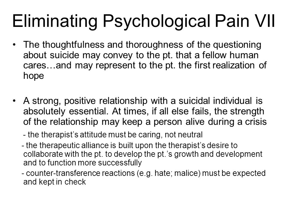 Eliminating Psychological Pain VII The thoughtfulness and thoroughness of the questioning about suicide may convey to the pt. that a fellow human care