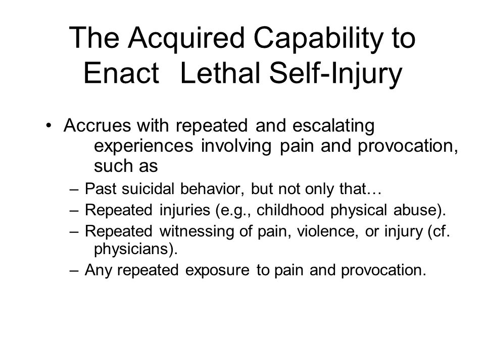 The Acquired Capability to Enact Lethal Self-Injury Accrues with repeated and escalating experiences involving pain and provocation, such as –Past suicidal behavior, but not only that… –Repeated injuries (e.g., childhood physical abuse).