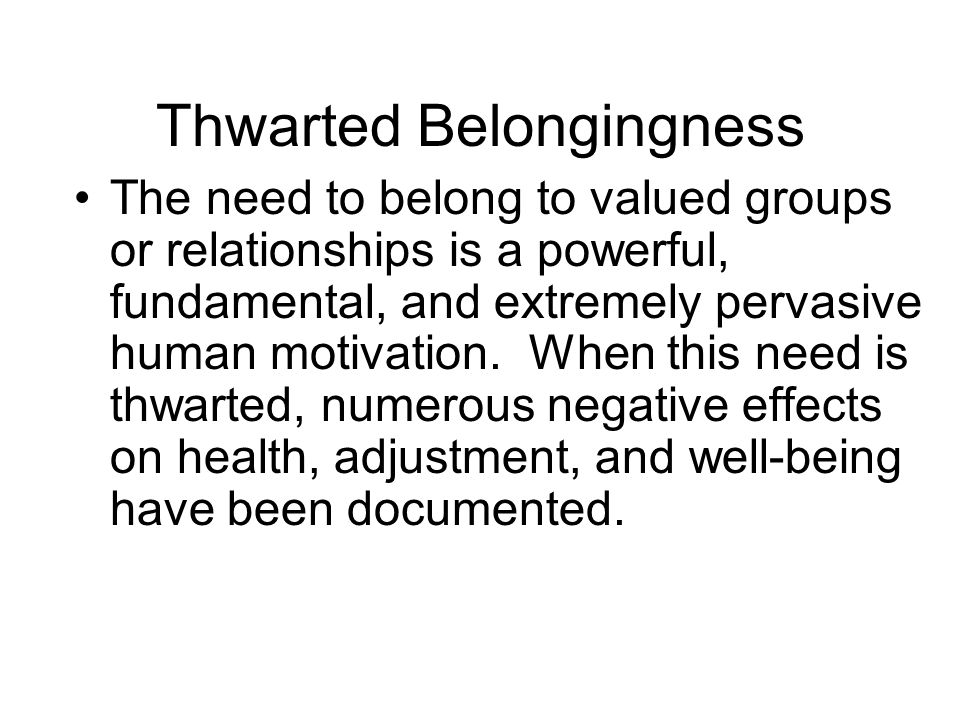 The need to belong to valued groups or relationships is a powerful, fundamental, and extremely pervasive human motivation.