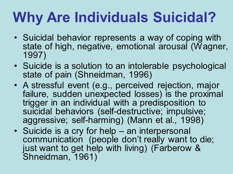 Why Are Individuals Suicidal? Suicidal behavior represents a way of coping with state of high, negative, emotional arousal (Wagner, 1997) Suicide is a