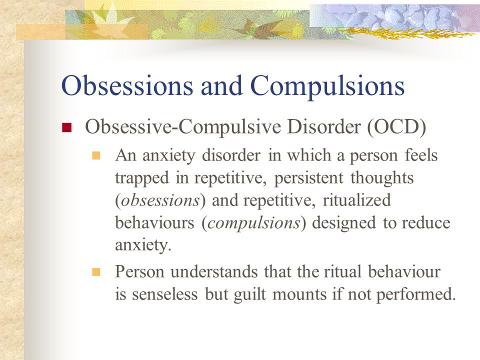 Obsessions and Compulsions Obsessive-Compulsive Disorder (OCD) An anxiety disorder in which a person feels trapped in repetitive, persistent thoughts