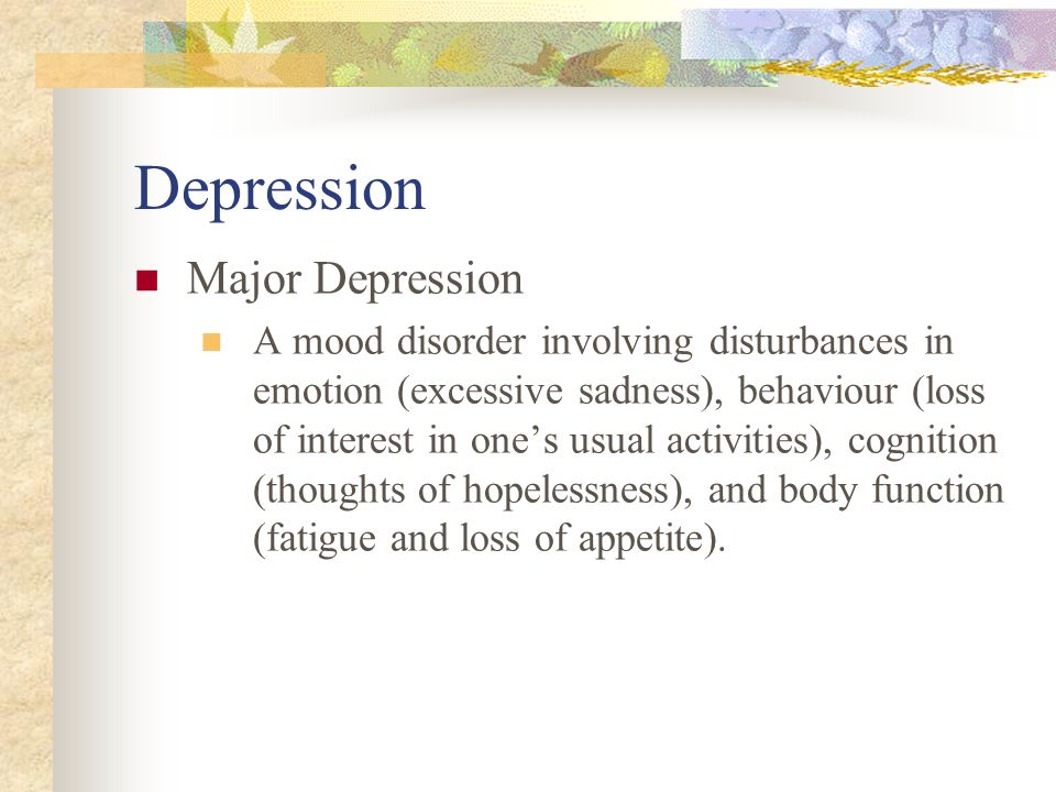 Depression Major Depression A mood disorder involving disturbances in emotion (excessive sadness), behaviour (loss of interest in one's usual activiti