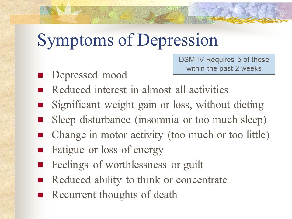Symptoms of Depression Depressed mood Reduced interest in almost all activities Significant weight gain or loss, without dieting Sleep disturbance (in