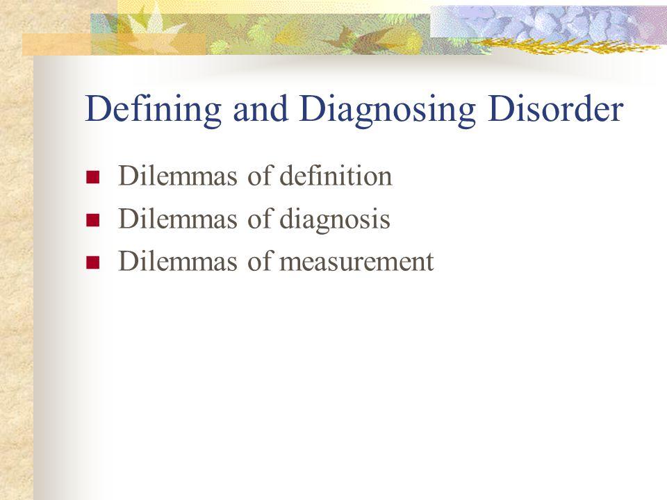 Defining and Diagnosing Disorder Dilemmas of definition Dilemmas of diagnosis Dilemmas of measurement