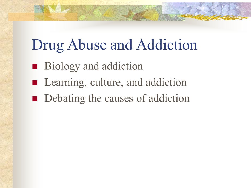 Drug Abuse and Addiction Biology and addiction Learning, culture, and addiction Debating the causes of addiction