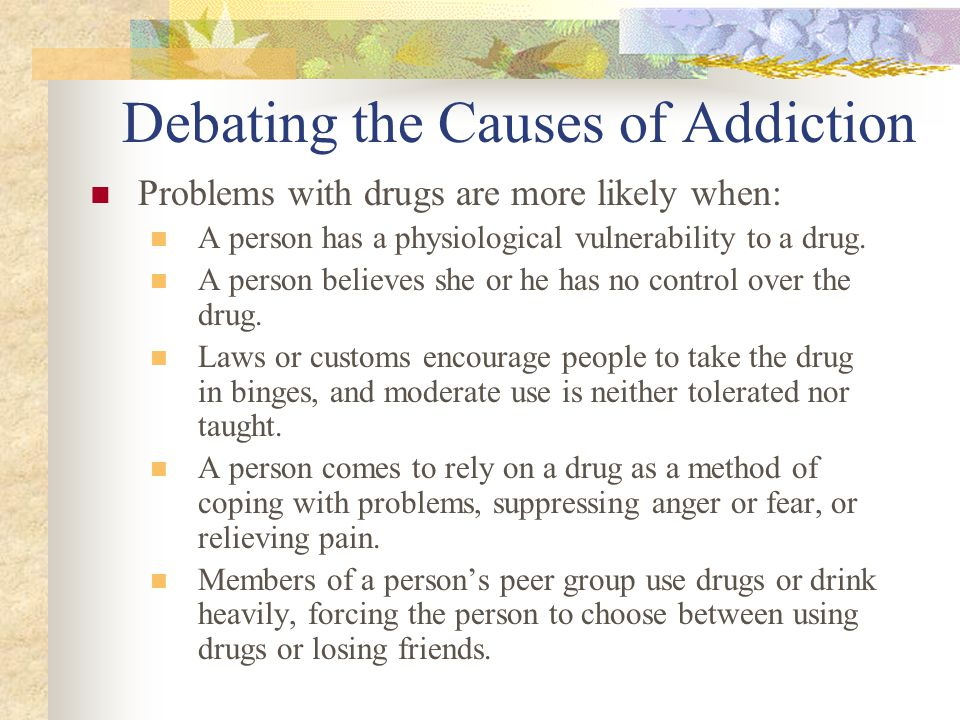 Debating the Causes of Addiction Problems with drugs are more likely when: A person has a physiological vulnerability to a drug. A person believes she