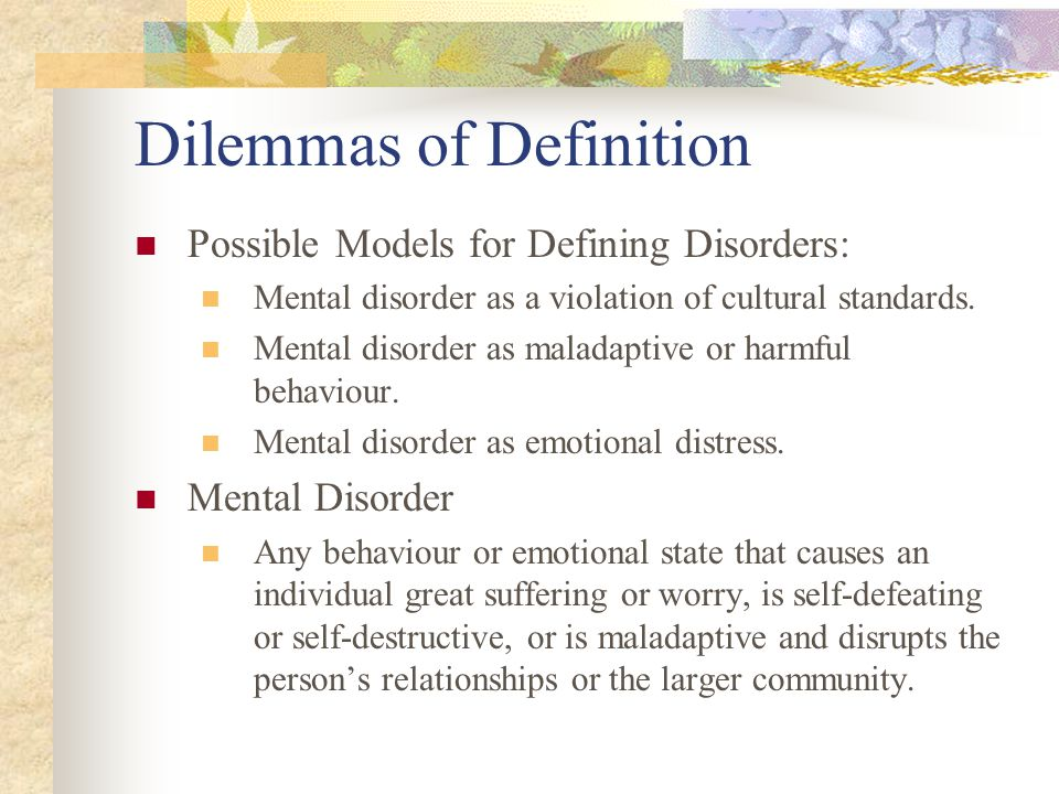Dilemmas of Definition Possible Models for Defining Disorders: Mental disorder as a violation of cultural standards. Mental disorder as maladaptive or