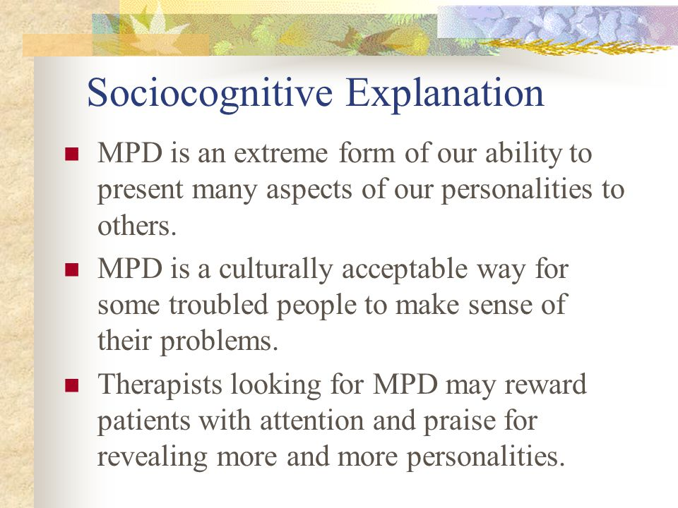 Sociocognitive Explanation MPD is an extreme form of our ability to present many aspects of our personalities to others. MPD is a culturally acceptabl