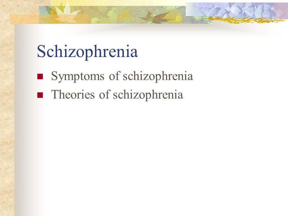 Schizophrenia Symptoms of schizophrenia Theories of schizophrenia