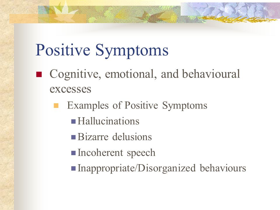 Positive Symptoms Cognitive, emotional, and behavioural excesses Examples of Positive Symptoms Hallucinations Bizarre delusions Incoherent speech Inap