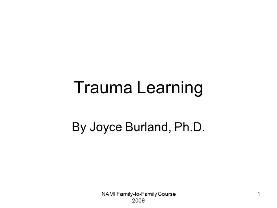 NAMI Family-to-Family Course 2009 1 Trauma Learning By Joyce Burland, Ph.D.