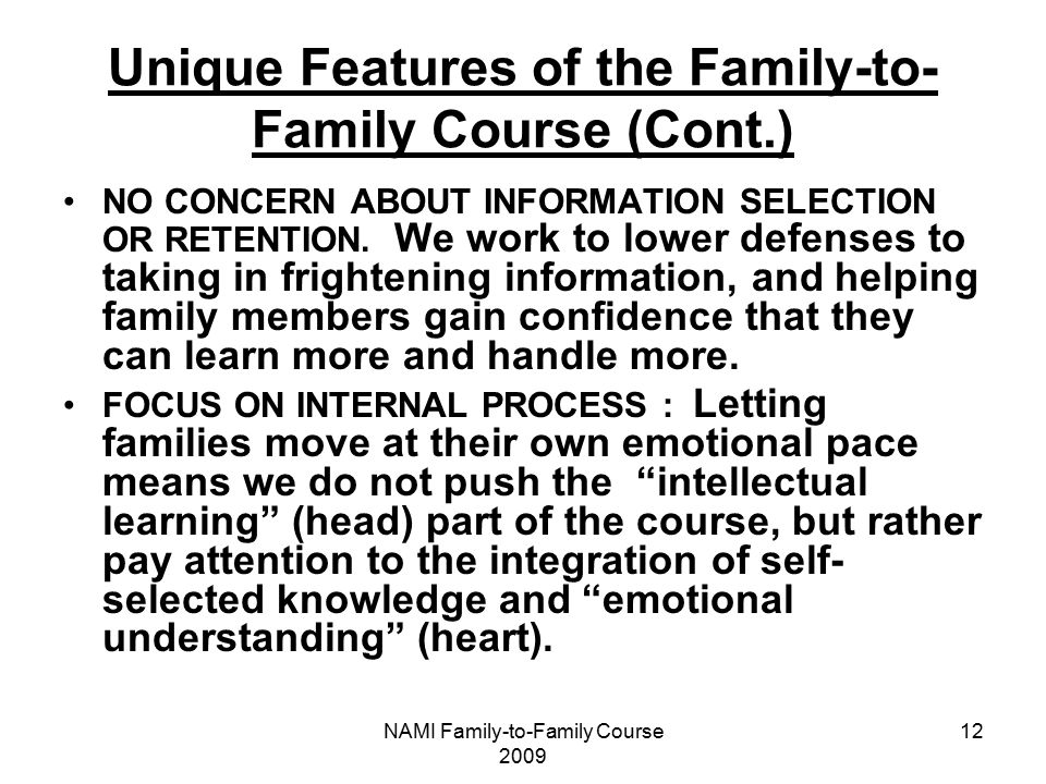 NAMI Family-to-Family Course 2009 12 Unique Features of the Family-to- Family Course (Cont.) NO CONCERN ABOUT INFORMATION SELECTION OR RETENTION.