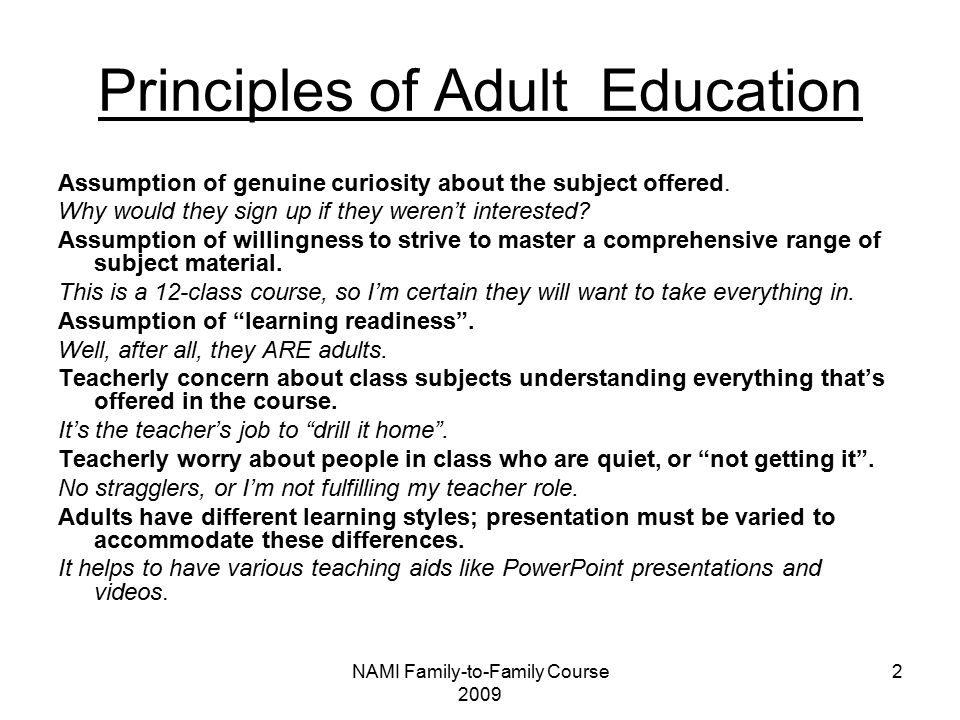NAMI Family-to-Family Course 2009 2 Principles of Adult Education Assumption of genuine curiosity about the subject offered.